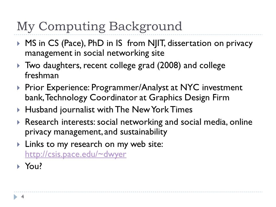 4 My Computing Background  MS in CS (Pace), PhD in IS from NJIT, dissertation on privacy management in social networking site  Two daughters, recent college grad (2008) and college freshman  Prior Experience: Programmer/Analyst at NYC investment bank, Technology Coordinator at Graphics Design Firm  Husband journalist with The New York Times  Research interests: social networking and social media, online privacy management, and sustainability  Links to my research on my web site:      You