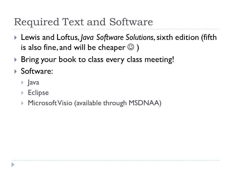 Required Text and Software  Lewis and Loftus, Java Software Solutions, sixth edition (fifth is also fine, and will be cheaper )  Bring your book to class every class meeting.