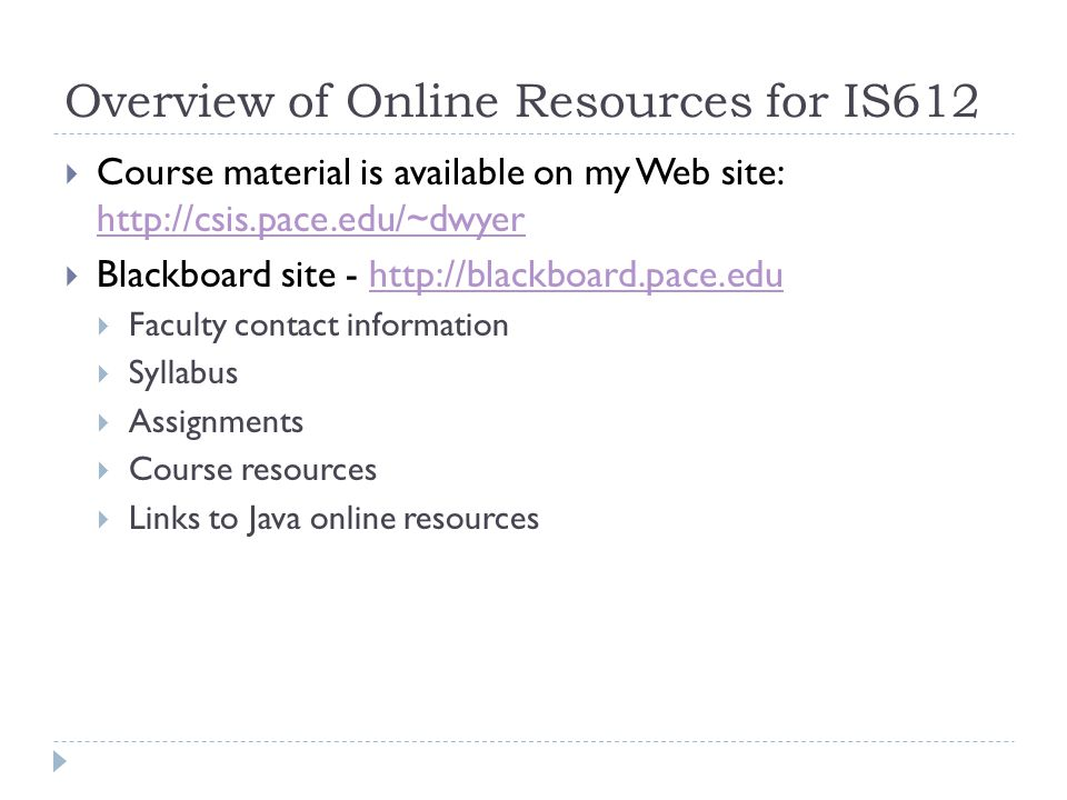 Overview of Online Resources for IS612  Course material is available on my Web site:      Blackboard site -    Faculty contact information  Syllabus  Assignments  Course resources  Links to Java online resources