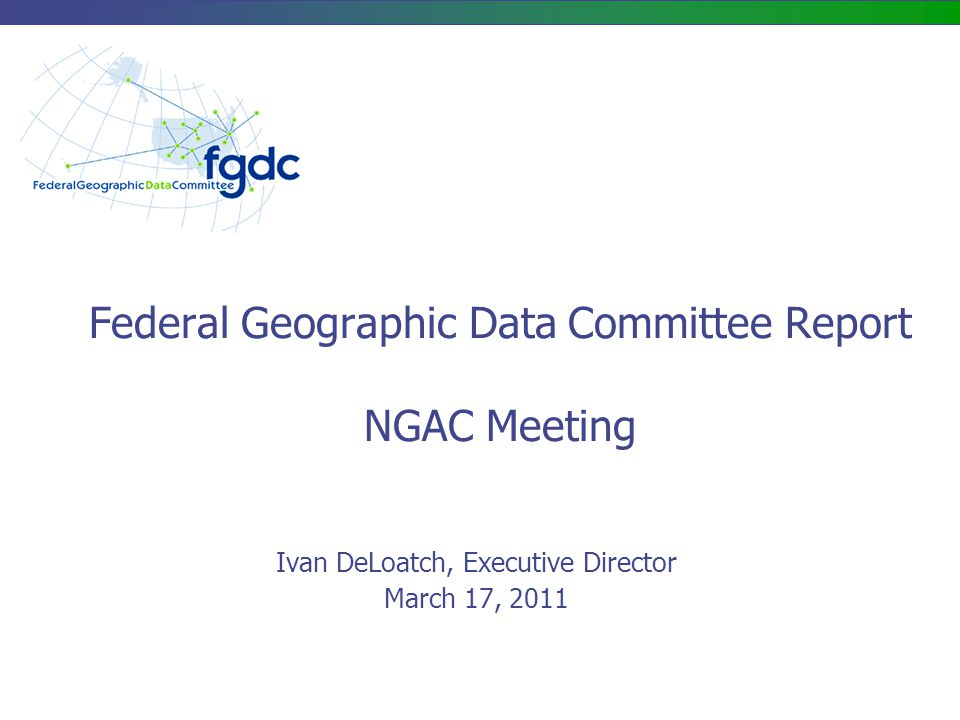 Federal Geographic Data Committee Report NGAC Meeting Ivan DeLoatch, Executive Director March 17, 2011