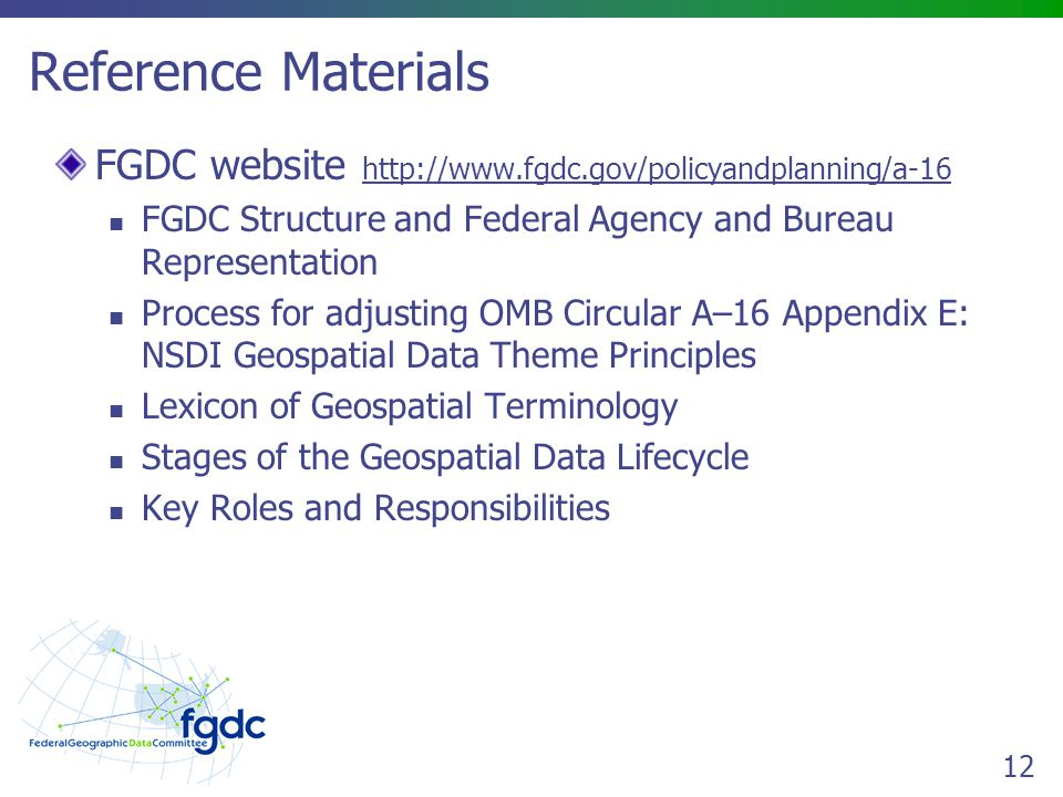 12 Reference Materials FGDC website   FGDC Structure and Federal Agency and Bureau Representation Process for adjusting OMB Circular A–16 Appendix E: NSDI Geospatial Data Theme Principles Lexicon of Geospatial Terminology Stages of the Geospatial Data Lifecycle Key Roles and Responsibilities