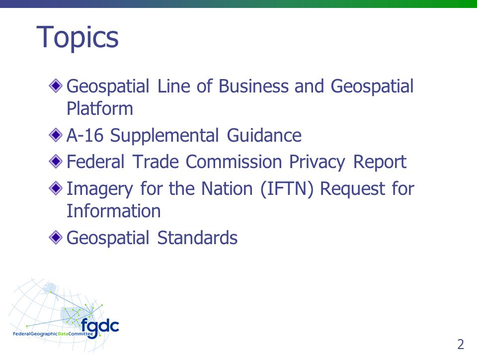 2 Topics Geospatial Line of Business and Geospatial Platform A-16 Supplemental Guidance Federal Trade Commission Privacy Report Imagery for the Nation (IFTN) Request for Information Geospatial Standards