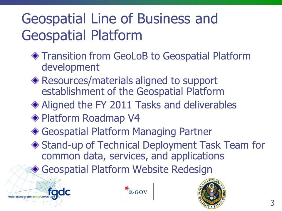 3 Geospatial Line of Business and Geospatial Platform Transition from GeoLoB to Geospatial Platform development Resources/materials aligned to support establishment of the Geospatial Platform Aligned the FY 2011 Tasks and deliverables Platform Roadmap V4 Geospatial Platform Managing Partner Stand-up of Technical Deployment Task Team for common data, services, and applications Geospatial Platform Website Redesign