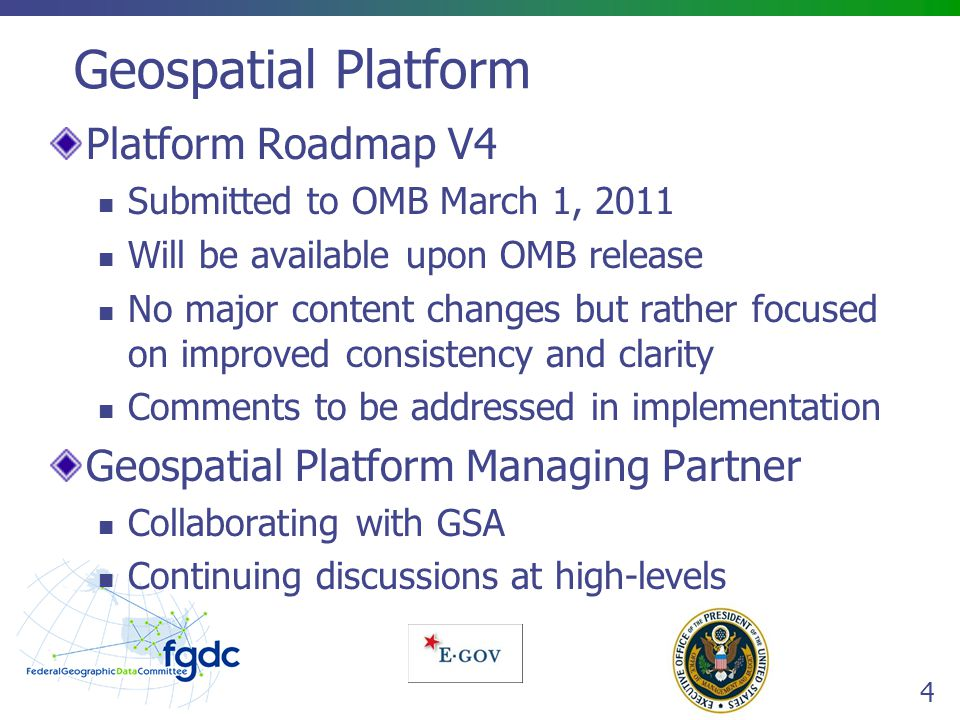 4 Geospatial Platform Platform Roadmap V4 Submitted to OMB March 1, 2011 Will be available upon OMB release No major content changes but rather focused on improved consistency and clarity Comments to be addressed in implementation Geospatial Platform Managing Partner Collaborating with GSA Continuing discussions at high-levels