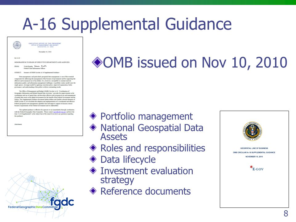 8 A-16 Supplemental Guidance OMB issued on Nov 10, 2010 Portfolio management National Geospatial Data Assets Roles and responsibilities Data lifecycle Investment evaluation strategy Reference documents