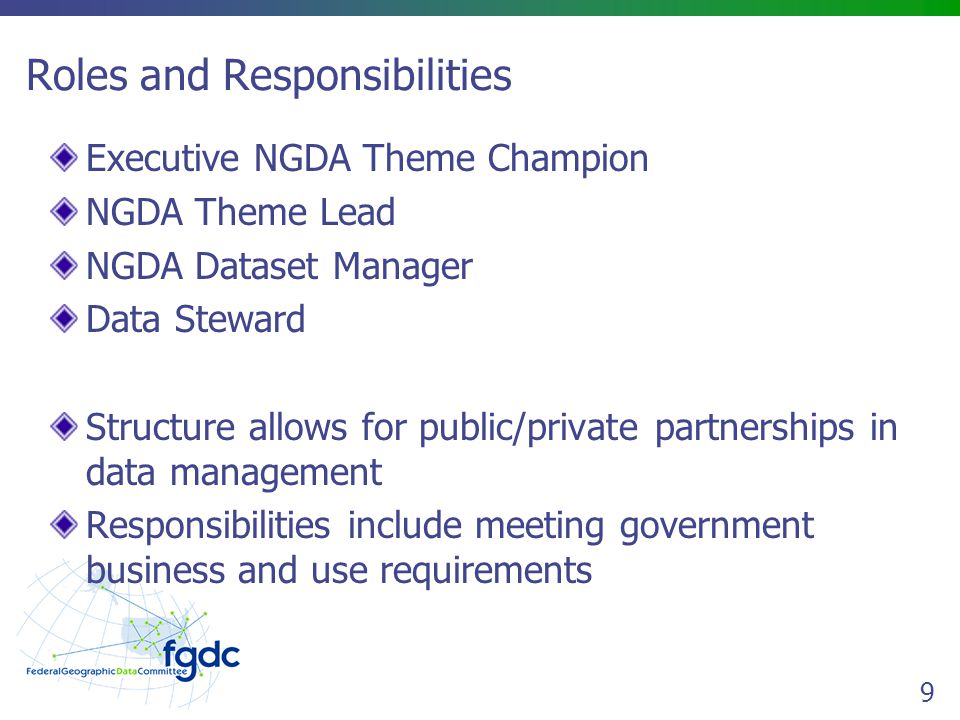 9 Roles and Responsibilities Executive NGDA Theme Champion NGDA Theme Lead NGDA Dataset Manager Data Steward Structure allows for public/private partnerships in data management Responsibilities include meeting government business and use requirements