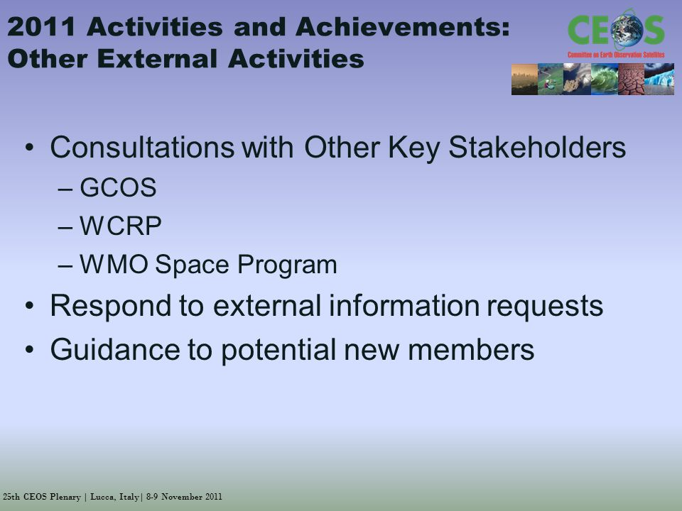 25th CEOS Plenary | Lucca, Italy| 8-9 November Activities and Achievements: Other External Activities Consultations with Other Key Stakeholders –GCOS –WCRP –WMO Space Program Respond to external information requests Guidance to potential new members
