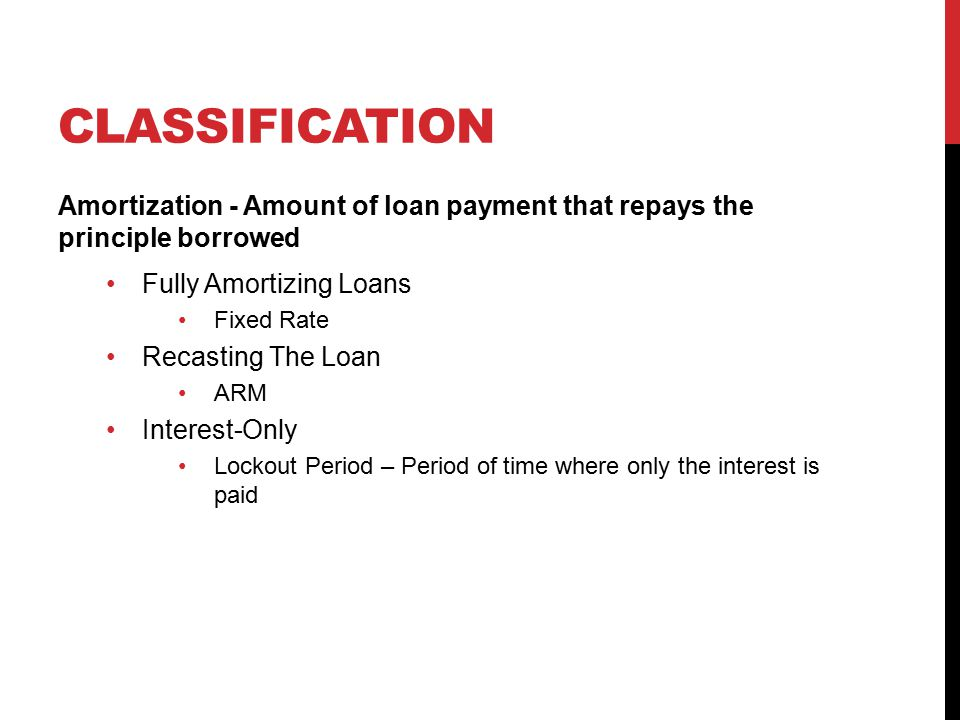 CLASSIFICATION Credit Guarantees Government Loans Backed by the federal government Department of Housing and Urban Development (HUD) Federal Housing Administration (FHA) Generally small down payment and low level of income Veterans Affairs (VA) For veterans and reservists Private Mortgage Insurer Conventional Loans