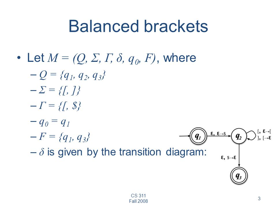 CS 311 Fall Balanced brackets Let M = (Q, Σ, Γ, δ, q 0, F), where – Q = {q 1, q 2, q 3 } – Σ = {[, ]} – Γ = {[, $} – q 0 = q 1 – F = {q 1, q 3 } – δ is given by the transition diagram:
