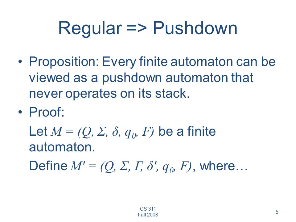 CS 311 Fall Regular => Pushdown Proposition: Every finite automaton can be viewed as a pushdown automaton that never operates on its stack.