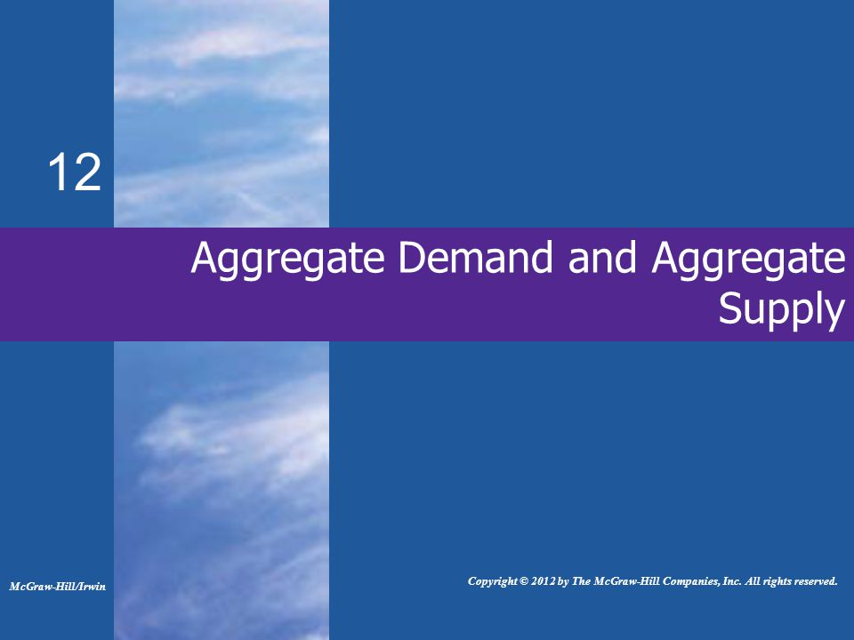 Aggregate Demand and Aggregate Supply 12 McGraw-Hill/Irwin Copyright © 2012 by The McGraw-Hill Companies, Inc.