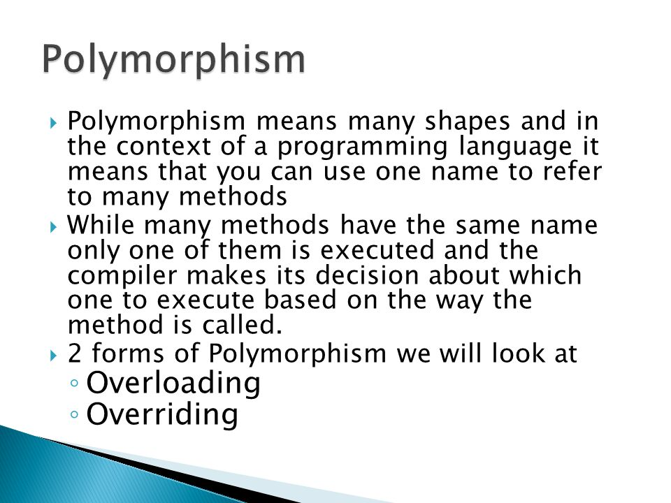  Polymorphism means many shapes and in the context of a programming language it means that you can use one name to refer to many methods  While many methods have the same name only one of them is executed and the compiler makes its decision about which one to execute based on the way the method is called.