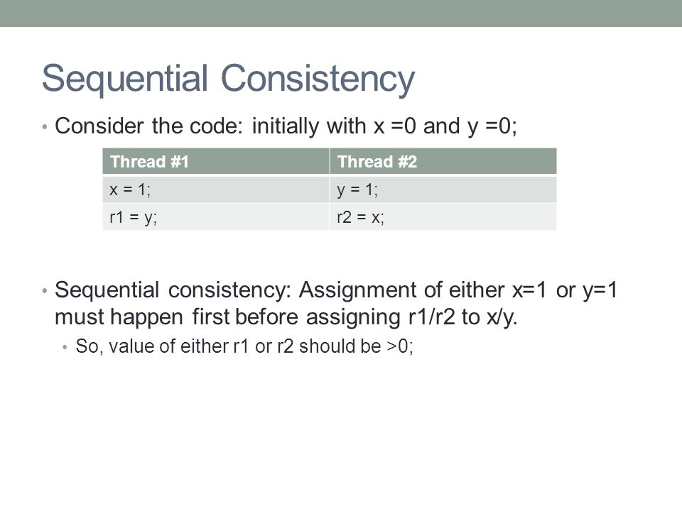 Sequential Consistency Consider the code: initially with x =0 and y =0; Sequential consistency: Assignment of either x=1 or y=1 must happen first before assigning r1/r2 to x/y.