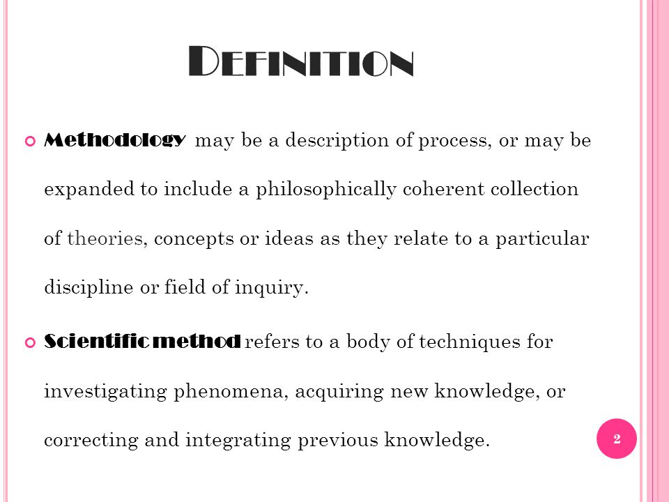 D EFINITION Methodology may be a description of process, or may be expanded to include a philosophically coherent collection of theories, concepts or ideas as they relate to a particular discipline or field of inquiry.