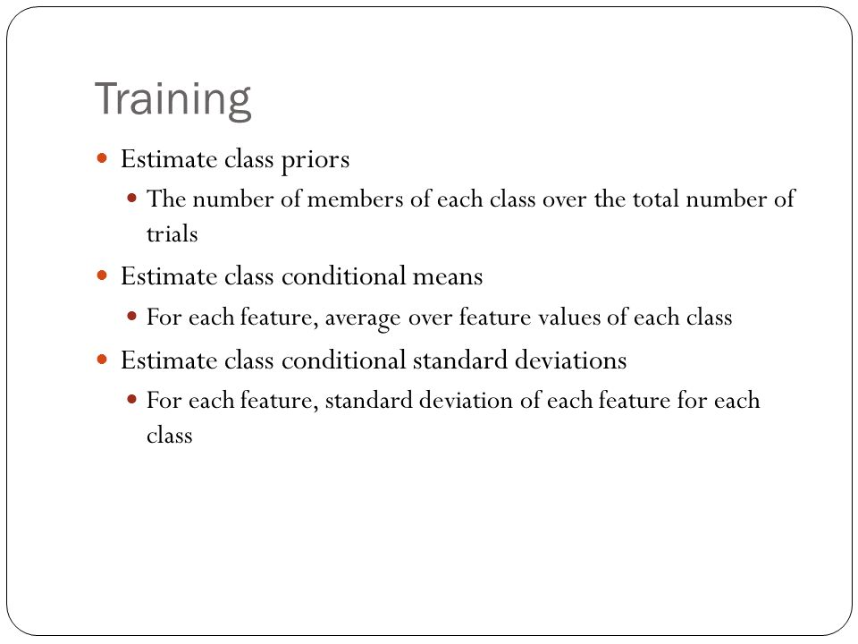 Training Estimate class priors The number of members of each class over the total number of trials Estimate class conditional means For each feature, average over feature values of each class Estimate class conditional standard deviations For each feature, standard deviation of each feature for each class