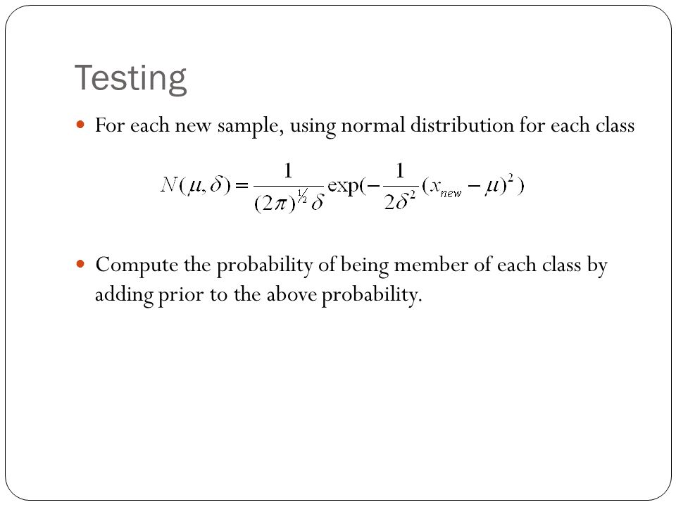 Testing For each new sample, using normal distribution for each class Compute the probability of being member of each class by adding prior to the above probability.