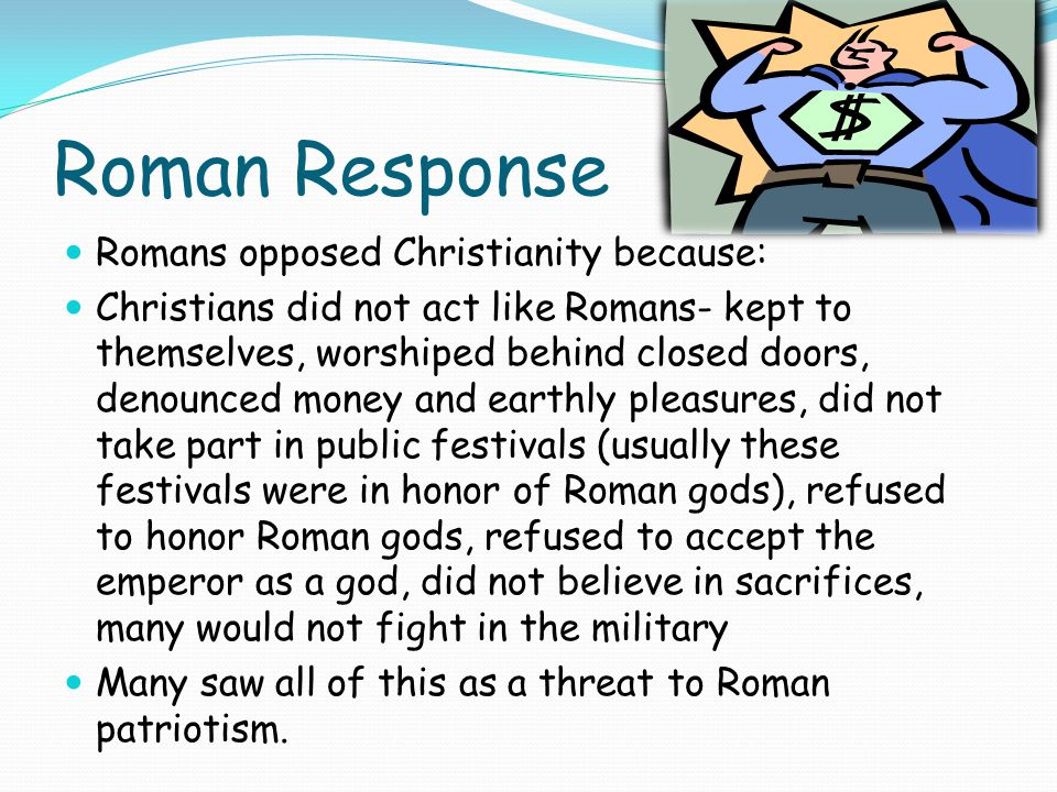 Roman Response Romans opposed Christianity because: Christians did not act like Romans- kept to themselves, worshiped behind closed doors, denounced money and earthly pleasures, did not take part in public festivals (usually these festivals were in honor of Roman gods), refused to honor Roman gods, refused to accept the emperor as a god, did not believe in sacrifices, many would not fight in the military Many saw all of this as a threat to Roman patriotism.