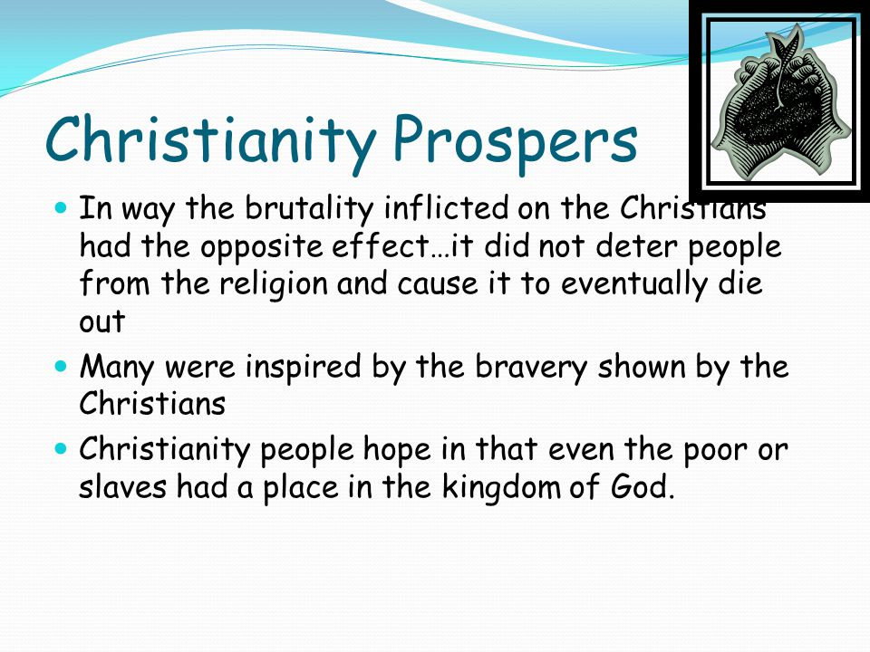 Christianity Prospers In way the brutality inflicted on the Christians had the opposite effect…it did not deter people from the religion and cause it to eventually die out Many were inspired by the bravery shown by the Christians Christianity people hope in that even the poor or slaves had a place in the kingdom of God.