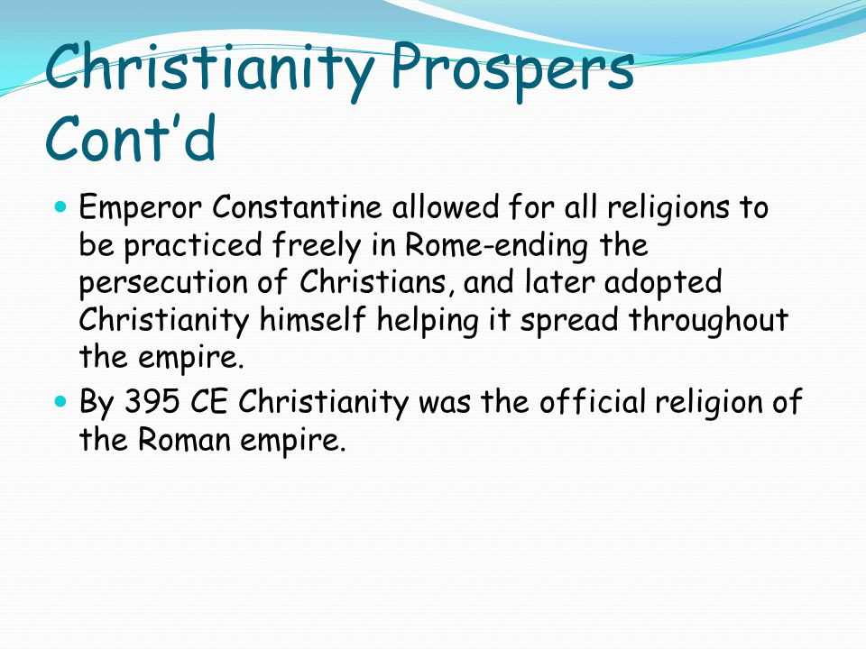 Christianity Prospers Cont'd Emperor Constantine allowed for all religions to be practiced freely in Rome-ending the persecution of Christians, and later adopted Christianity himself helping it spread throughout the empire.