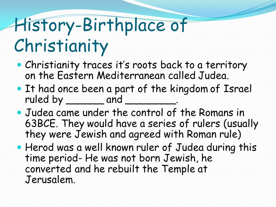 History-Birthplace of Christianity Christianity traces it's roots back to a territory on the Eastern Mediterranean called Judea.