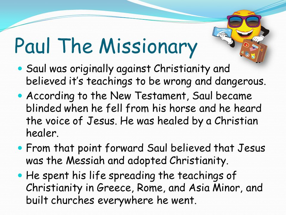 Paul The Missionary Saul was originally against Christianity and believed it's teachings to be wrong and dangerous.