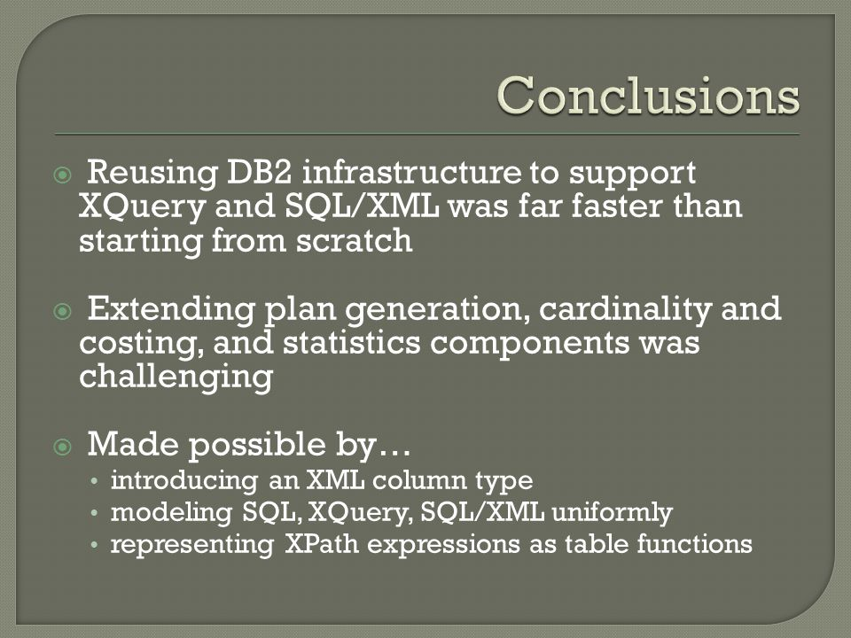  Reusing DB2 infrastructure to support XQuery and SQL/XML was far faster than starting from scratch  Extending plan generation, cardinality and costing, and statistics components was challenging  Made possible by… introducing an XML column type modeling SQL, XQuery, SQL/XML uniformly representing XPath expressions as table functions
