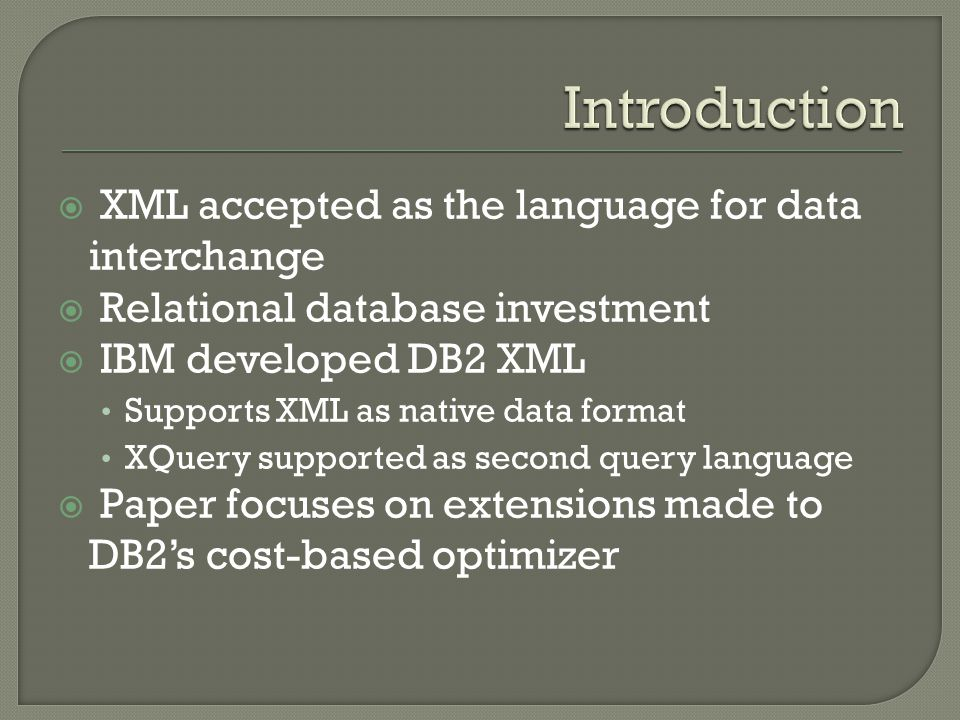  XML accepted as the language for data interchange  Relational database investment  IBM developed DB2 XML Supports XML as native data format XQuery supported as second query language  Paper focuses on extensions made to DB2's cost-based optimizer