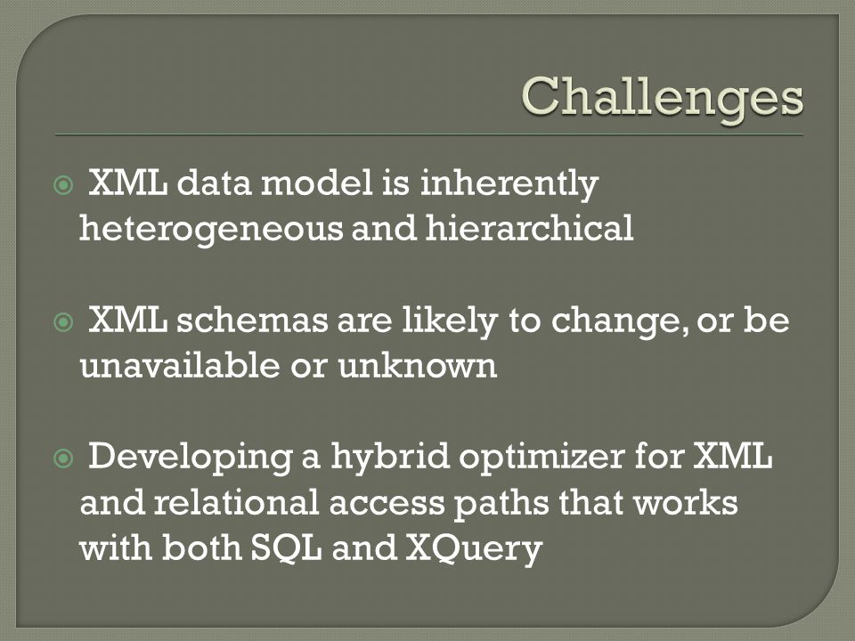  XML data model is inherently heterogeneous and hierarchical  XML schemas are likely to change, or be unavailable or unknown  Developing a hybrid optimizer for XML and relational access paths that works with both SQL and XQuery