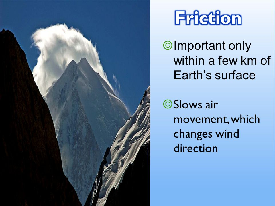 © Important only within a few km of Earth's surface © Slows air movement, which changes wind direction
