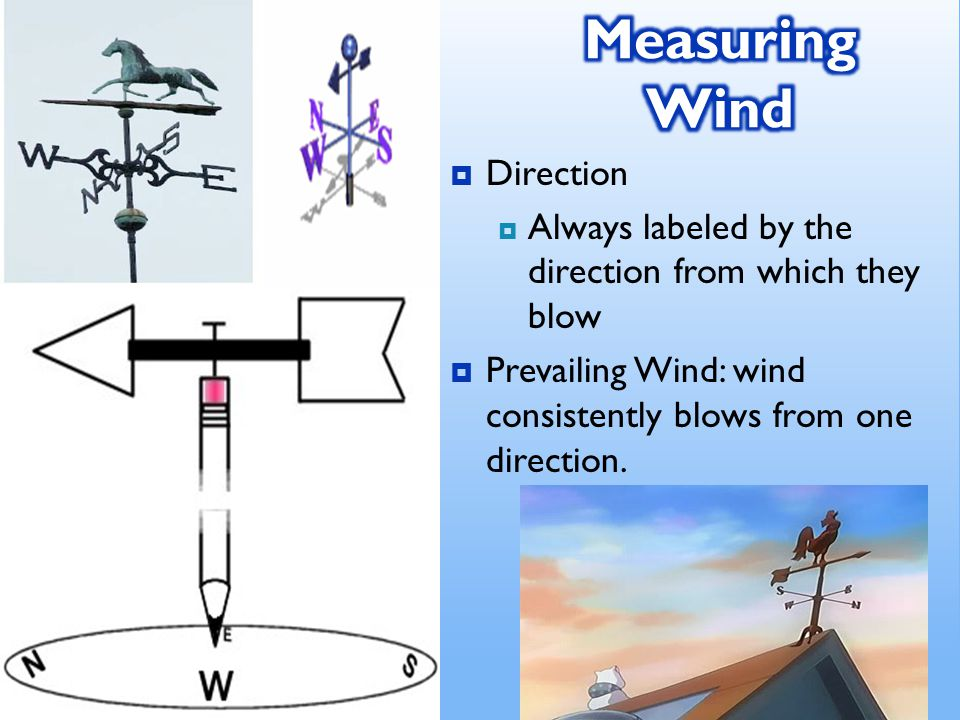  Direction  Always labeled by the direction from which they blow  Prevailing Wind: wind consistently blows from one direction.