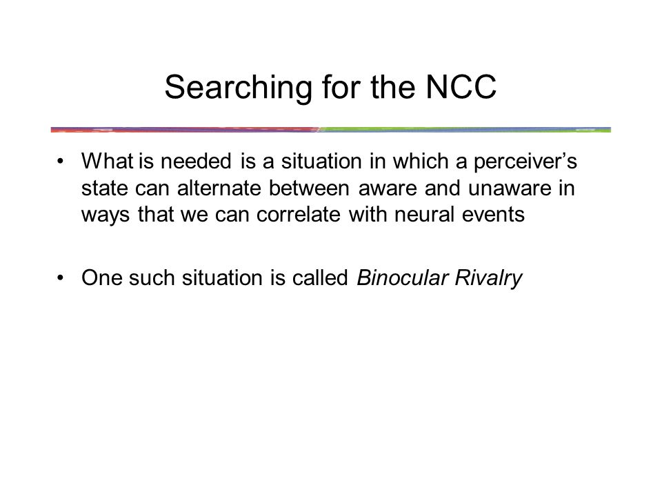 Searching for the NCC What is needed is a situation in which a perceiver's state can alternate between aware and unaware in ways that we can correlate with neural events One such situation is called Binocular Rivalry