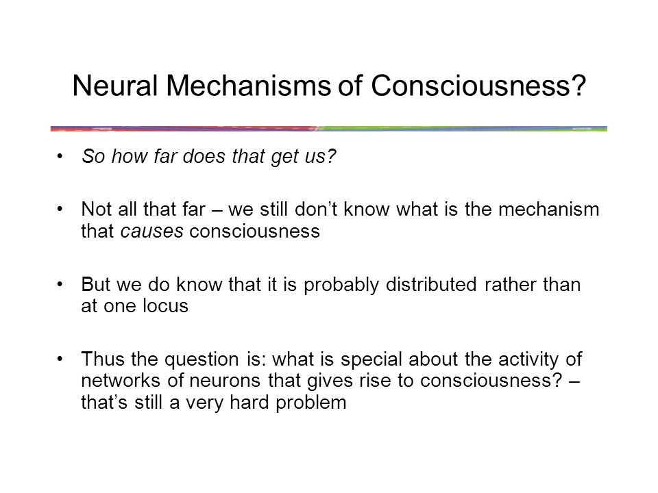 Neural Mechanisms of Consciousness. So how far does that get us.