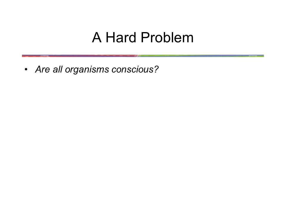 A Hard Problem Are all organisms conscious