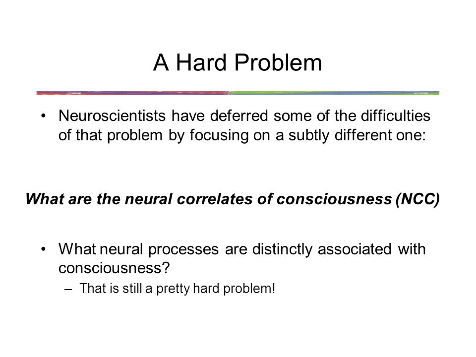 A Hard Problem Neuroscientists have deferred some of the difficulties of that problem by focusing on a subtly different one: What neural processes are distinctly associated with consciousness.