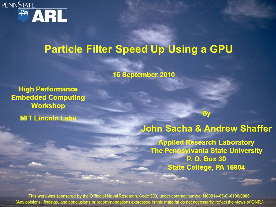 Particle Filter Speed Up Using a GPU High Performance Embedded Computing Workshop MIT Lincoln Labs By John Sacha & Andrew Shaffer Applied Research Laboratory The Pennsylvania State University P.