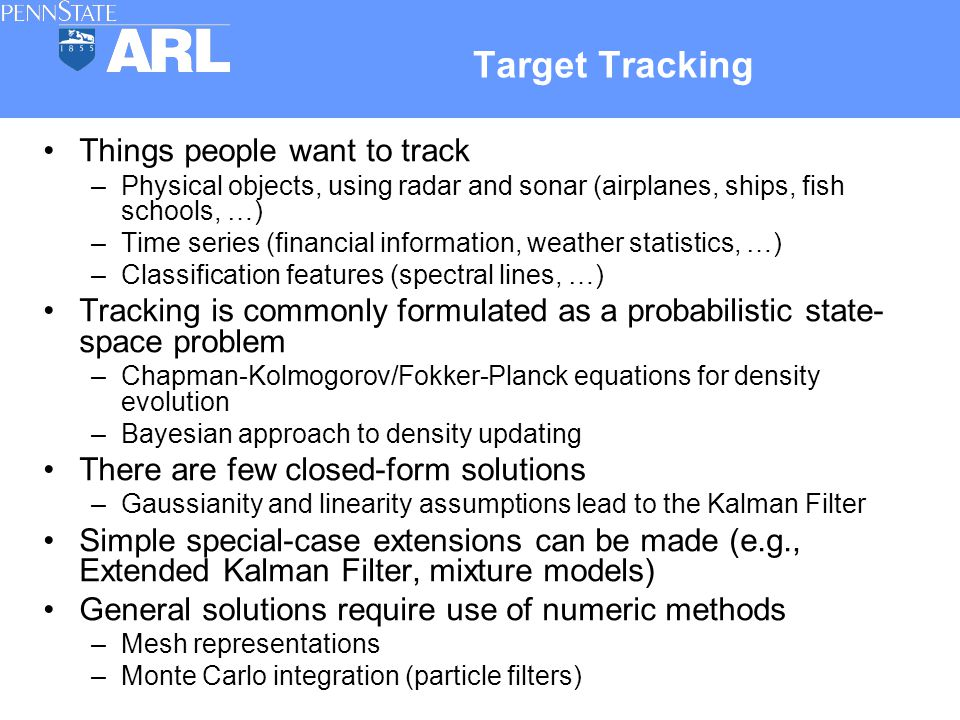 Things people want to track –Physical objects, using radar and sonar (airplanes, ships, fish schools, …) –Time series (financial information, weather statistics, …) –Classification features (spectral lines, …) Tracking is commonly formulated as a probabilistic state- space problem –Chapman-Kolmogorov/Fokker-Planck equations for density evolution –Bayesian approach to density updating There are few closed-form solutions –Gaussianity and linearity assumptions lead to the Kalman Filter Simple special-case extensions can be made (e.g., Extended Kalman Filter, mixture models) General solutions require use of numeric methods –Mesh representations –Monte Carlo integration (particle filters) Target Tracking