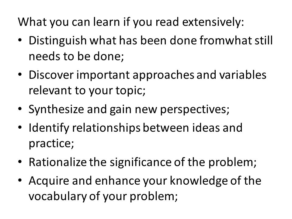 What you can learn if you read extensively: Distinguish what has been done fromwhat still needs to be done; Discover important approaches and variables relevant to your topic; Synthesize and gain new perspectives; Identify relationships between ideas and practice; Rationalize the significance of the problem; Acquire and enhance your knowledge of the vocabulary of your problem;