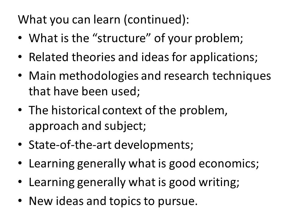 What you can learn (continued): What is the structure of your problem; Related theories and ideas for applications; Main methodologies and research techniques that have been used; The historical context of the problem, approach and subject; State-of-the-art developments; Learning generally what is good economics; Learning generally what is good writing; New ideas and topics to pursue.