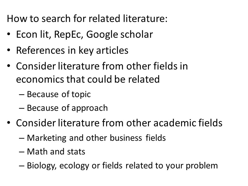 How to search for related literature: Econ lit, RepEc, Google scholar References in key articles Consider literature from other fields in economics that could be related – Because of topic – Because of approach Consider literature from other academic fields – Marketing and other business fields – Math and stats – Biology, ecology or fields related to your problem