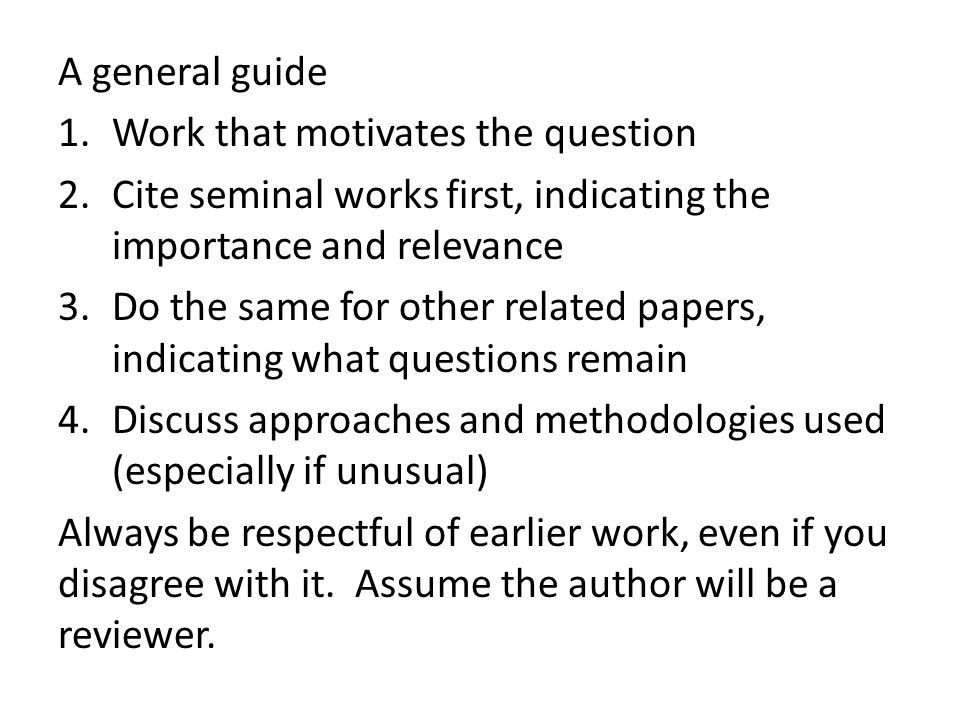 A general guide 1.Work that motivates the question 2.Cite seminal works first, indicating the importance and relevance 3.Do the same for other related papers, indicating what questions remain 4.Discuss approaches and methodologies used (especially if unusual) Always be respectful of earlier work, even if you disagree with it.