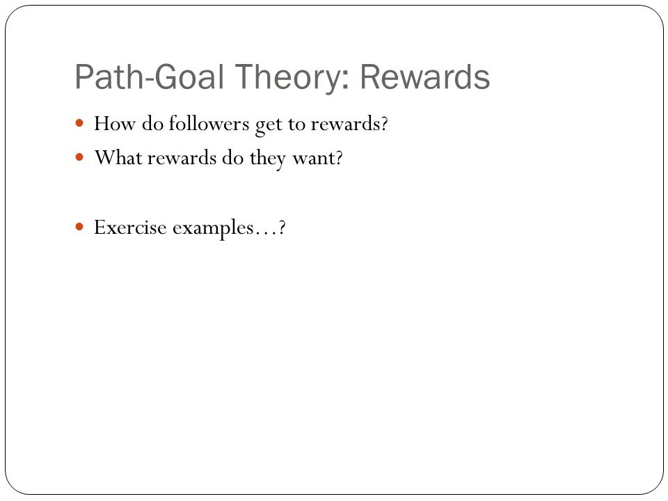 Path-Goal Theory: Rewards How do followers get to rewards.