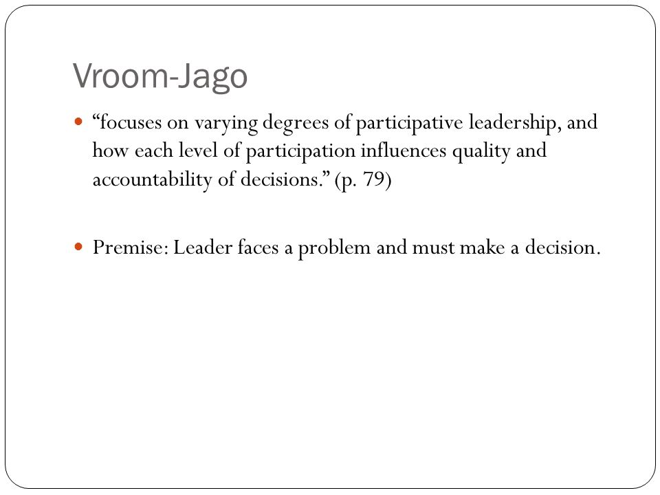 Vroom-Jago focuses on varying degrees of participative leadership, and how each level of participation influences quality and accountability of decisions. (p.