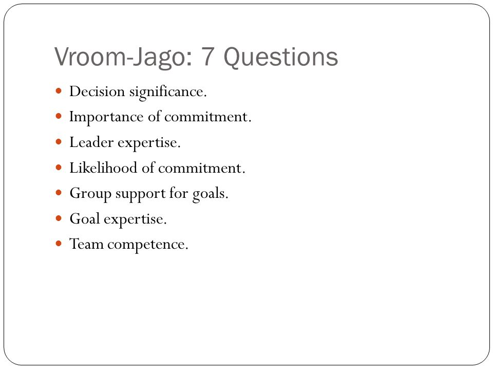 Vroom-Jago: 7 Questions Decision significance. Importance of commitment.