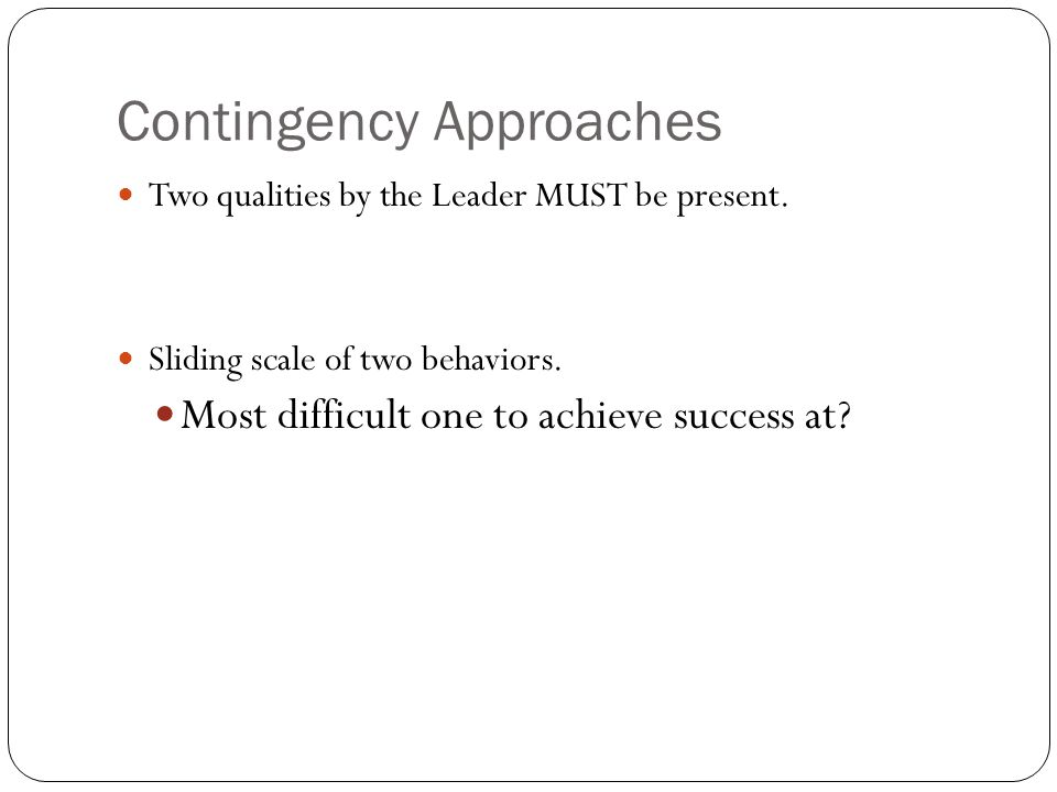 Contingency Approaches Two qualities by the Leader MUST be present.