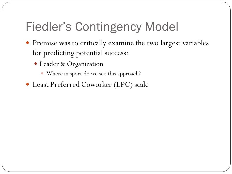 Fiedler's Contingency Model Premise was to critically examine the two largest variables for predicting potential success: Leader & Organization Where in sport do we see this approach.