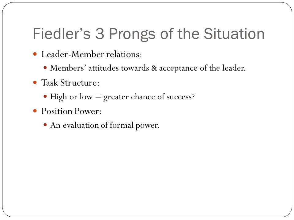 Fiedler's 3 Prongs of the Situation Leader-Member relations: Members' attitudes towards & acceptance of the leader.