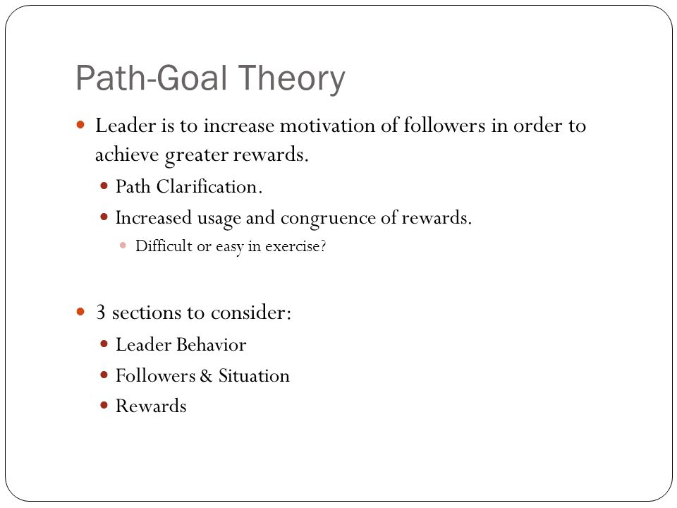 Path-Goal Theory Leader is to increase motivation of followers in order to achieve greater rewards.