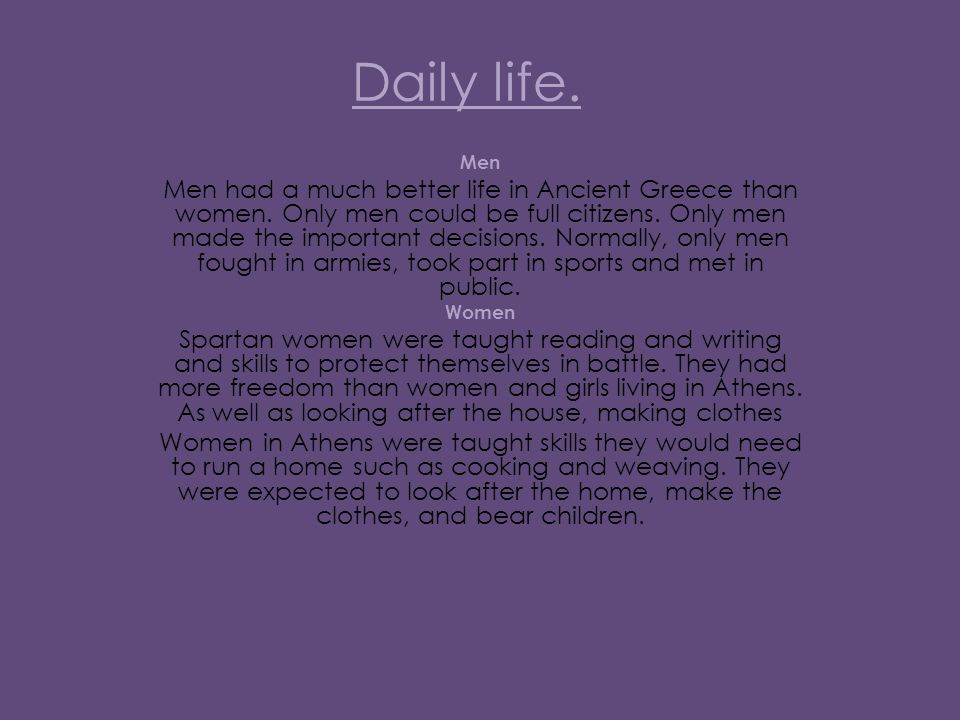 Daily life. Men Men had a much better life in Ancient Greece than women.