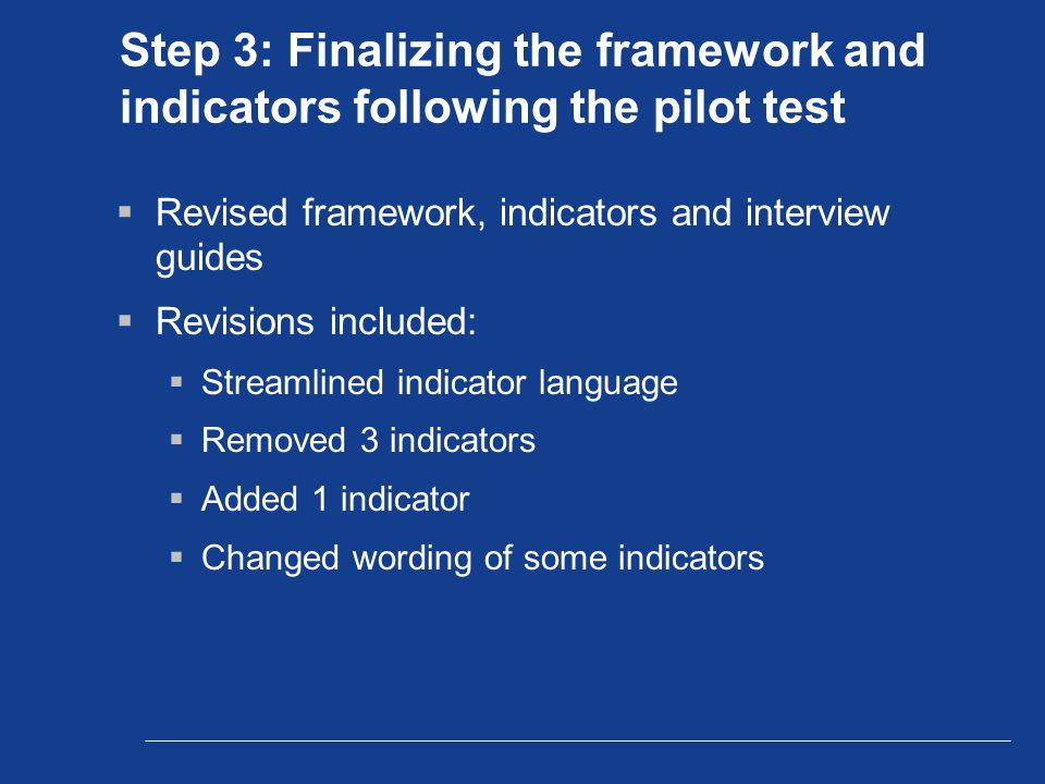 Step 3: Finalizing the framework and indicators following the pilot test  Revised framework, indicators and interview guides  Revisions included:  Streamlined indicator language  Removed 3 indicators  Added 1 indicator  Changed wording of some indicators