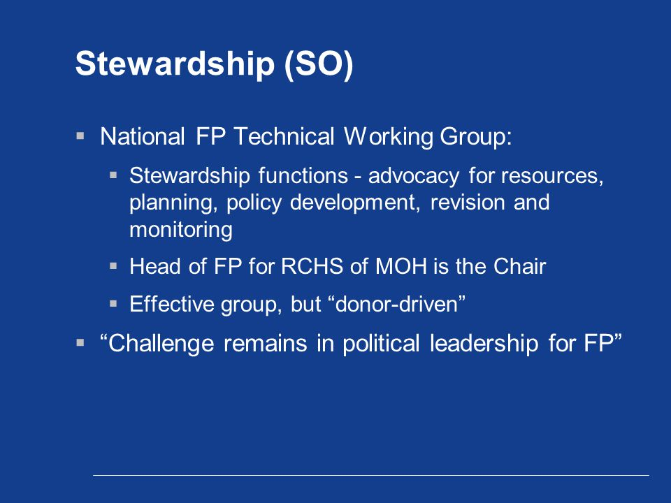 Stewardship (SO)  National FP Technical Working Group:  Stewardship functions - advocacy for resources, planning, policy development, revision and monitoring  Head of FP for RCHS of MOH is the Chair  Effective group, but donor-driven  Challenge remains in political leadership for FP